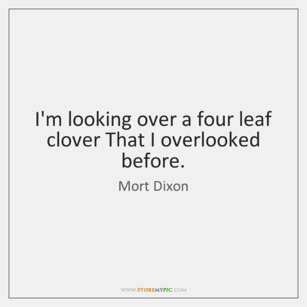 I'm looking over a four leaf clover That I overlooked before.