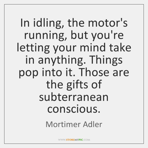 In idling, the motor's running, but you're letting your mind take in ...