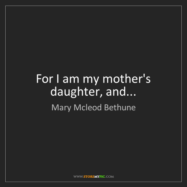 Mary Mcleod Bethune Quotes Magnificent Mary Mcleod Bethune For I Am My Mother's Daughter And StoreMyPic
