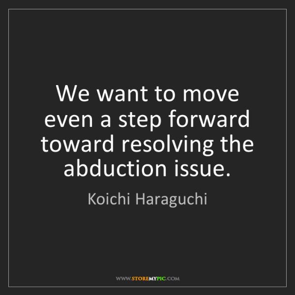 Koichi Haraguchi: We want to move even a step forward toward resolving...