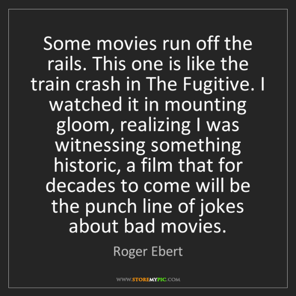 Roger Ebert: Some movies run off the rails. This one is like the train...