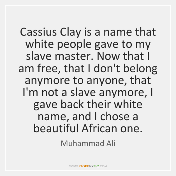 Cassius Clay is a name that white people gave to my slave ...