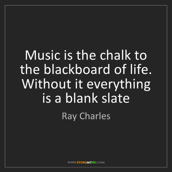 Ray Charles: Music is the chalk to the blackboard of life. Without...