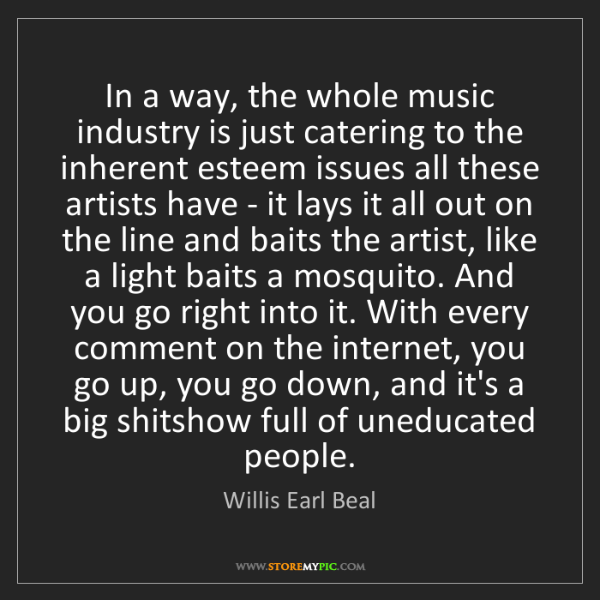 Willis Earl Beal: In a way, the whole music industry is just catering to...