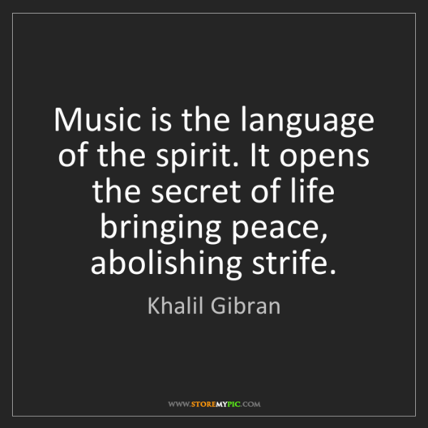 Khalil Gibran: Music is the language of the spirit. It opens the secret...