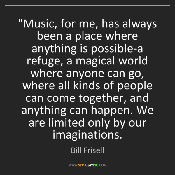 "Bill Frisell: ""Music, for me, has always been a place where anything..."