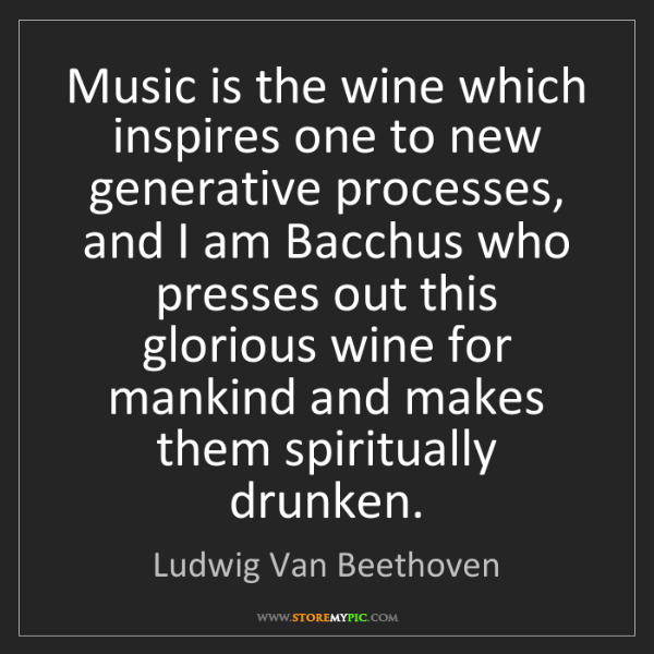 Ludwig Van Beethoven: Music is the wine which inspires one to new generative...