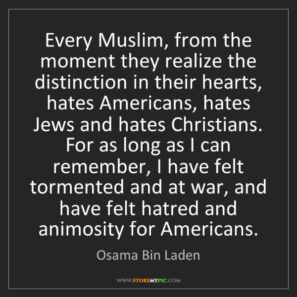 Osama Bin Laden: Every Muslim, from the moment they realize the distinction...
