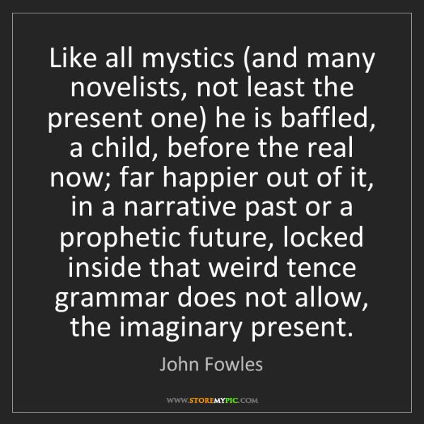 John Fowles: Like all mystics (and many novelists, not least the present...