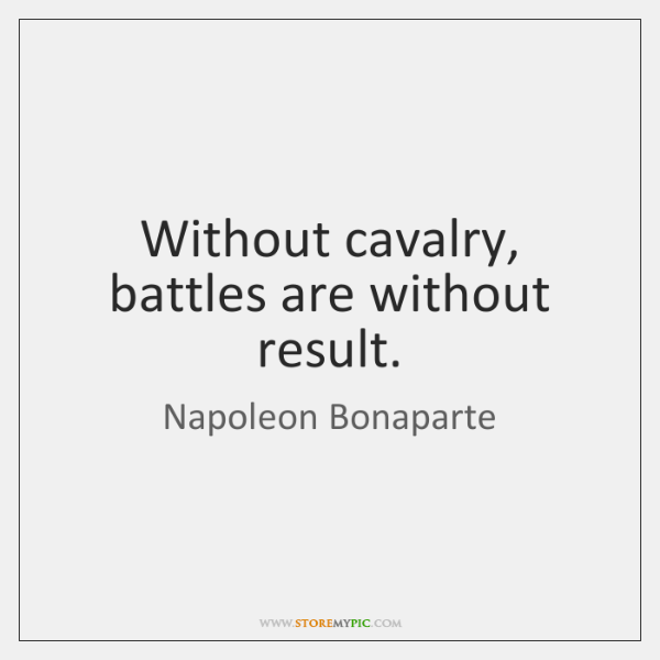 Without cavalry, battles are without result.