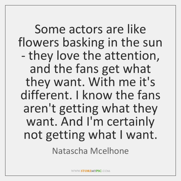 Some actors are like flowers basking in the sun - they love ...
