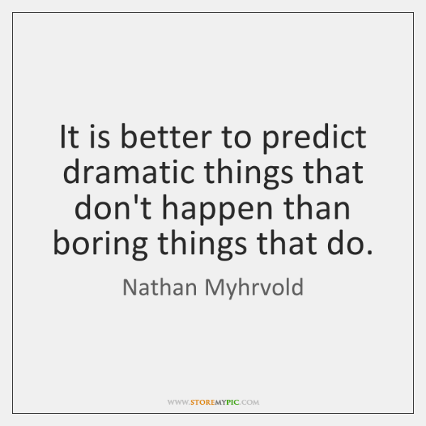 It is better to predict dramatic things that don't happen than boring ...