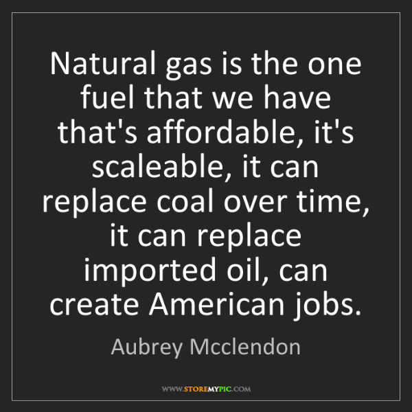 Aubrey Mcclendon: Natural gas is the one fuel that we have that's affordable,...