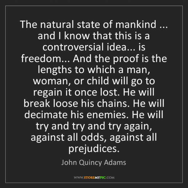 John Quincy Adams: The natural state of mankind ... and I know that this...