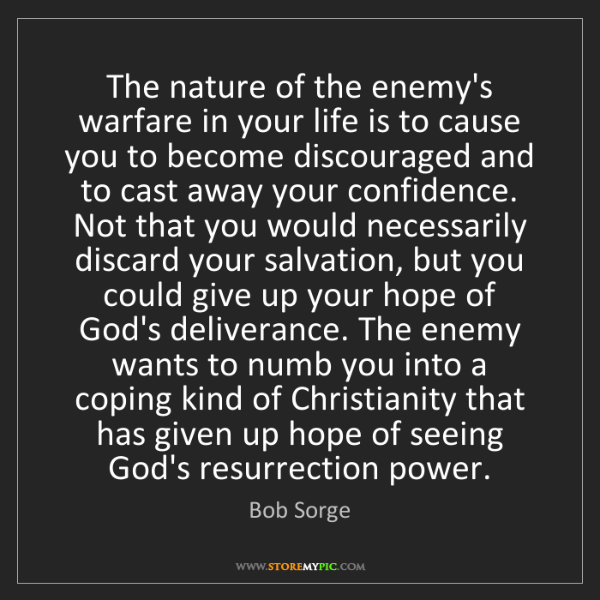 Bob Sorge: The nature of the enemy's warfare in your life is to...