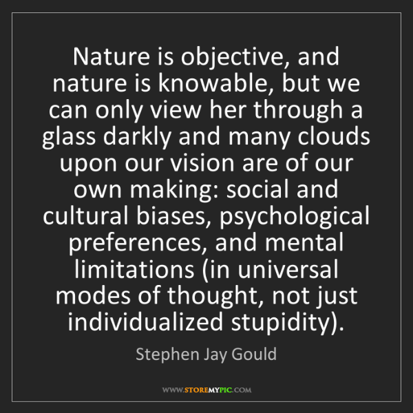 Stephen Jay Gould: Nature is objective, and nature is knowable, but we can...
