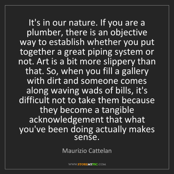Maurizio Cattelan: It's in our nature. If you are a plumber, there is an...