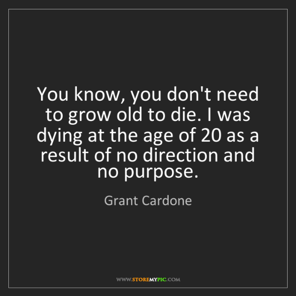 Grant Cardone: You know, you don't need to grow old to die. I was dying...