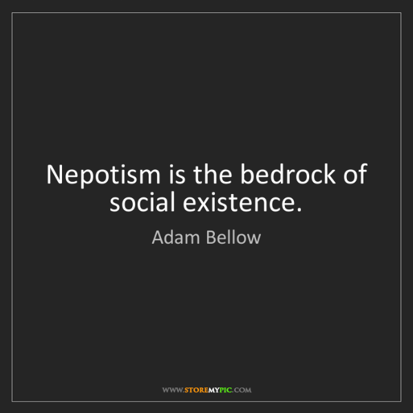 Adam Bellow: Nepotism is the bedrock of social existence.