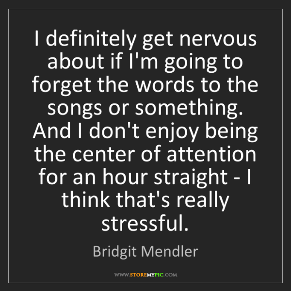 Bridgit Mendler: I definitely get nervous about if I'm going to forget...