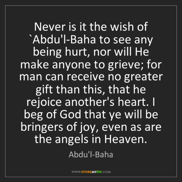 Abdu'l-Baha: Never is it the wish of `Abdu'l-Baha to see any being...
