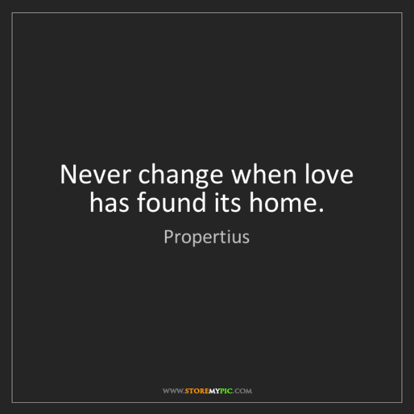 Love Found Me Quotes: Propertius: Never Change When Love Has Found Its Home
