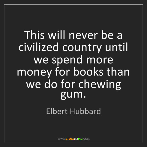 Elbert Hubbard: This will never be a civilized country until we spend...