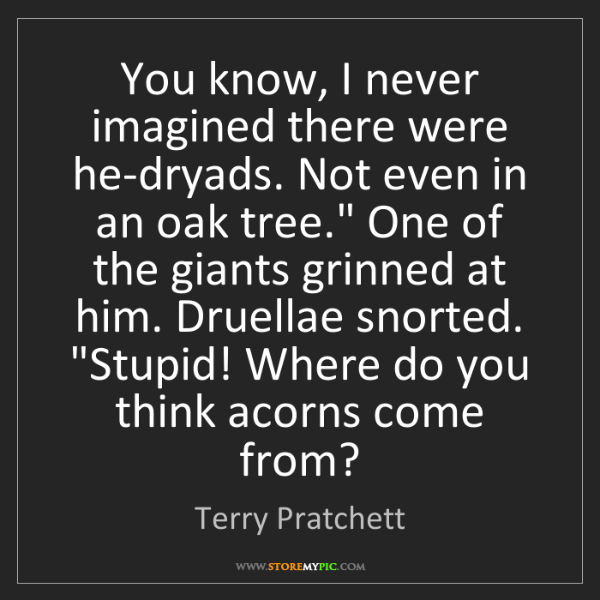 Terry Pratchett: You know, I never imagined there were he-dryads. Not...
