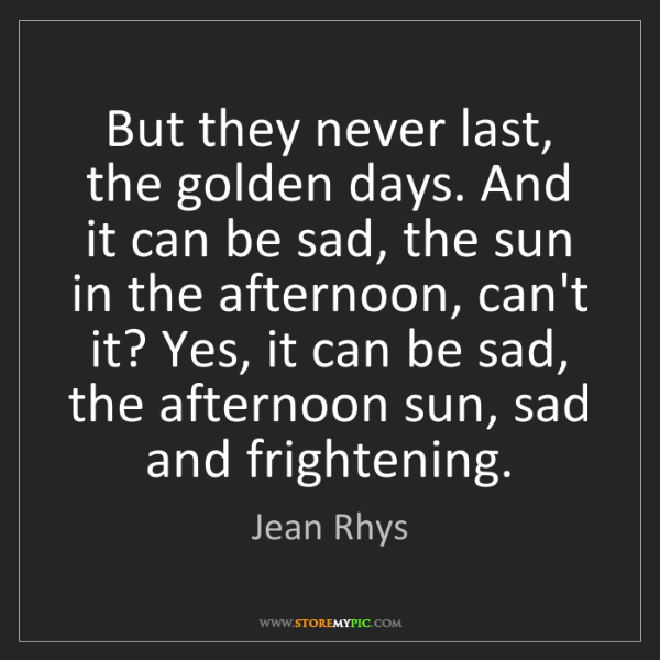 Jean Rhys: But they never last, the golden days. And it can be sad,...