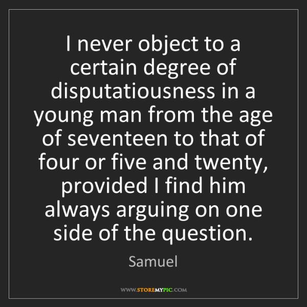 Samuel: I never object to a certain degree of disputatiousness...