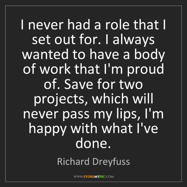 Richard Dreyfuss: I never had a role that I set out for. I always wanted...