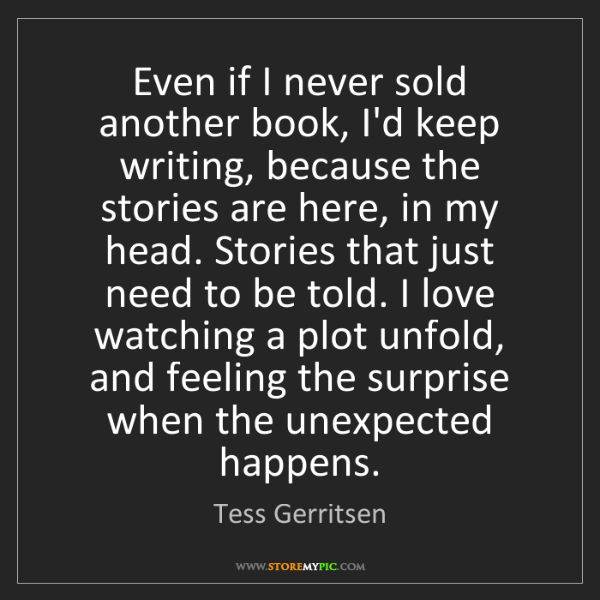 Tess Gerritsen: Even if I never sold another book, I'd keep writing,...