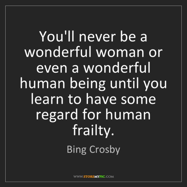 Bing Crosby: You'll never be a wonderful woman or even a wonderful...
