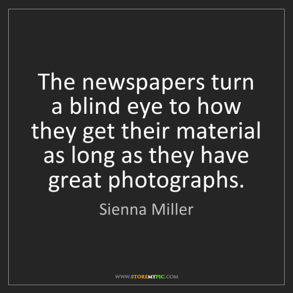 Sienna Miller: The newspapers turn a blind eye to how they get their...