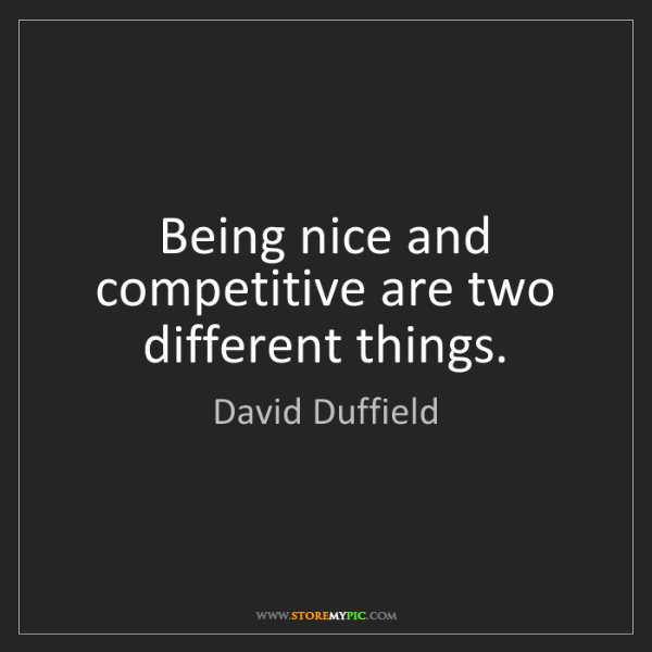 David Duffield: Being nice and competitive are two different things.