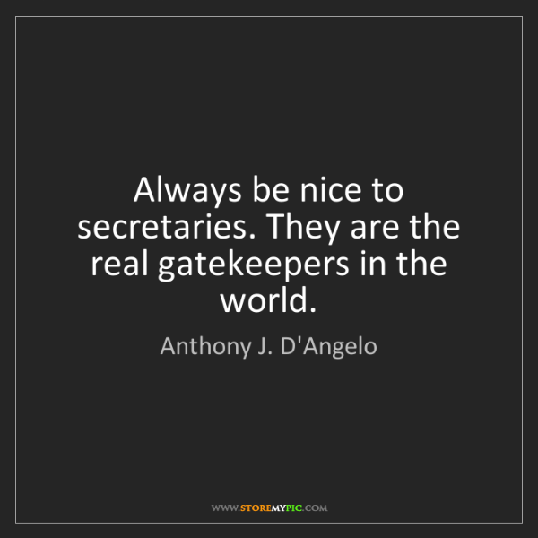 Anthony J. D'Angelo: Always be nice to secretaries. They are the real gatekeepers...