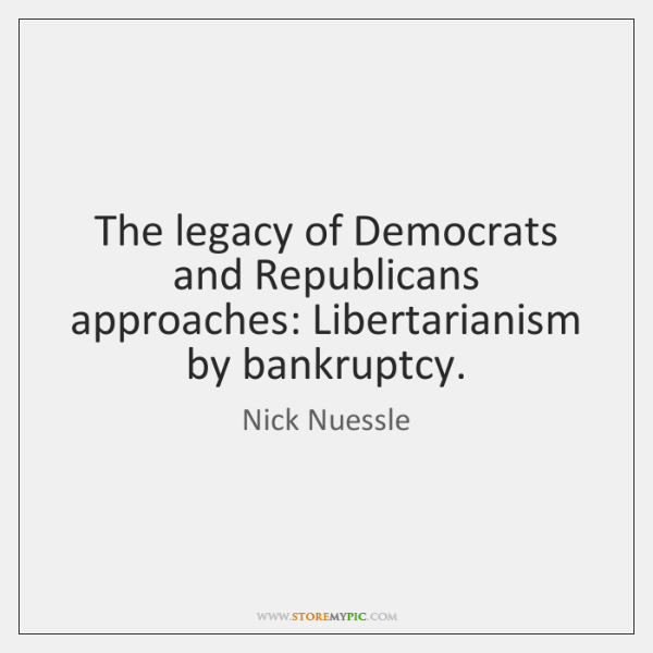 The legacy of Democrats and Republicans approaches: Libertarianism by bankruptcy.