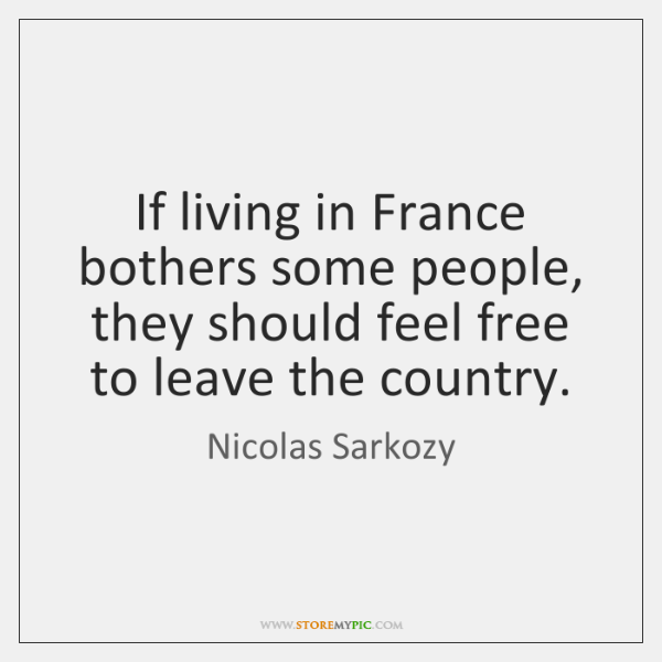 If living in France bothers some people, they should feel free to ...