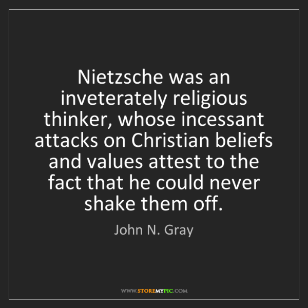 John N. Gray: Nietzsche was an inveterately religious thinker, whose...