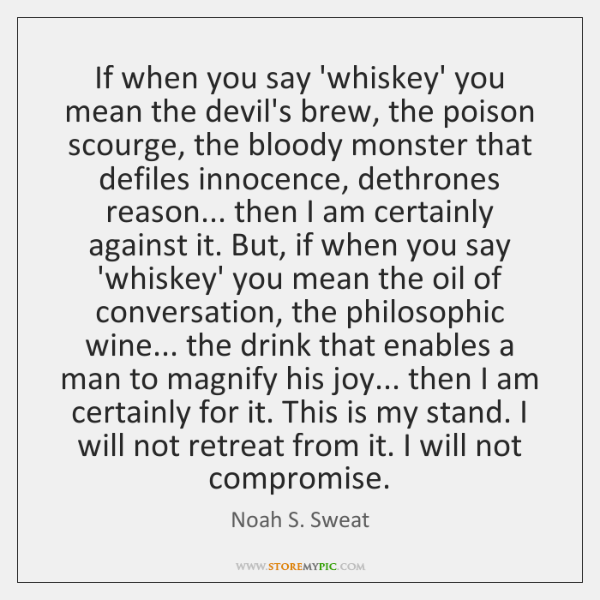 If when you say 'whiskey' you mean the devil's brew, the poison ...