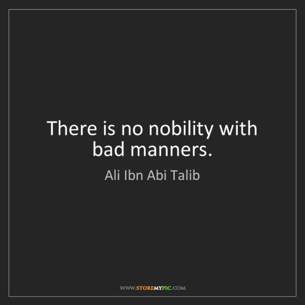 Ali Ibn Abi Talib: There is no nobility with bad manners.