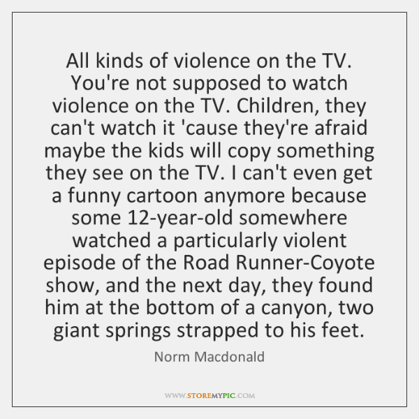 All kinds of violence on the TV. You're not supposed to watch ...