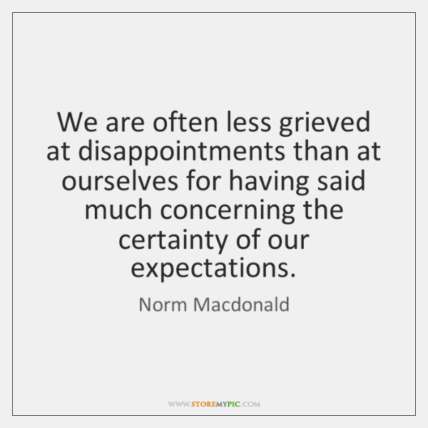 We are often less grieved at disappointments than at ourselves for having ...