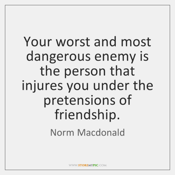 Your worst and most dangerous enemy is the person that injures you ...