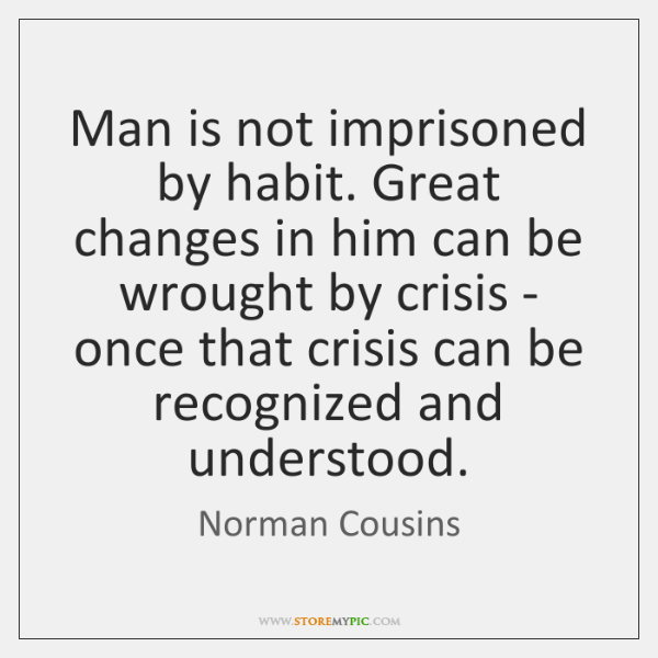 Man is not imprisoned by habit. Great changes in him can be ...