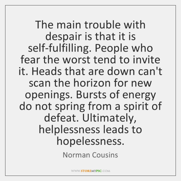 The main trouble with despair is that it is self-fulfilling. People who ...