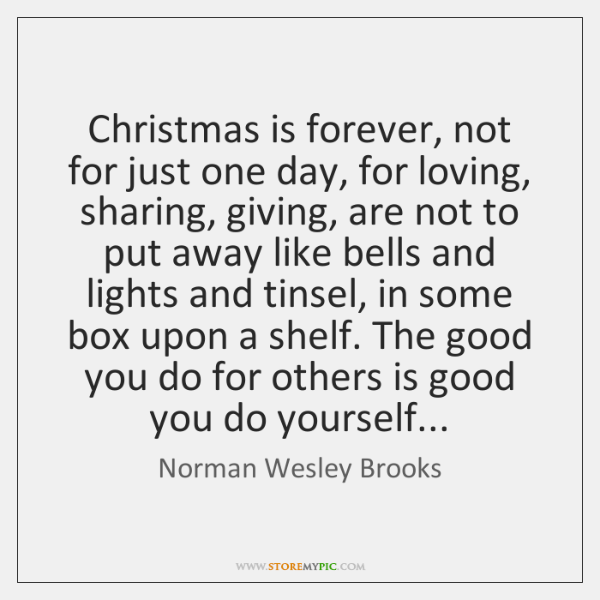 Christmas is forever, not for just one day, for loving, sharing, giving, ...
