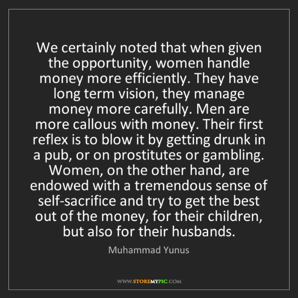 Muhammad Yunus: We certainly noted that when given the opportunity, women...