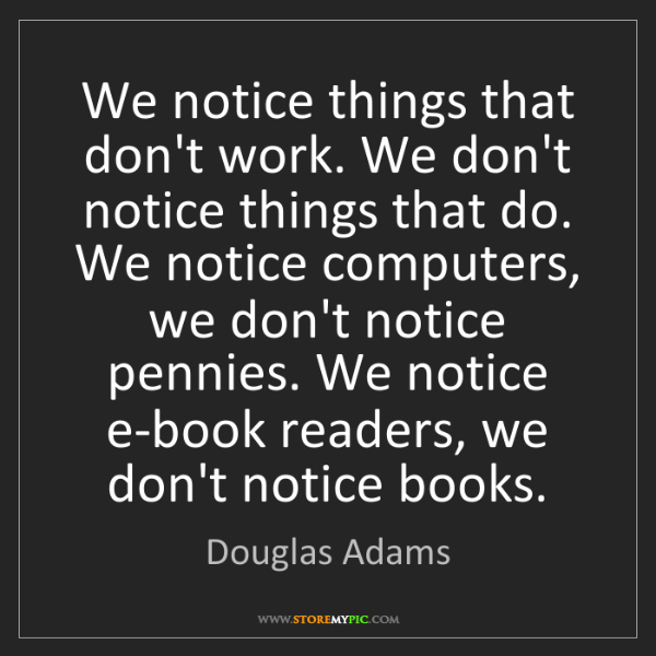 Douglas Adams: We notice things that don't work. We don't notice things...