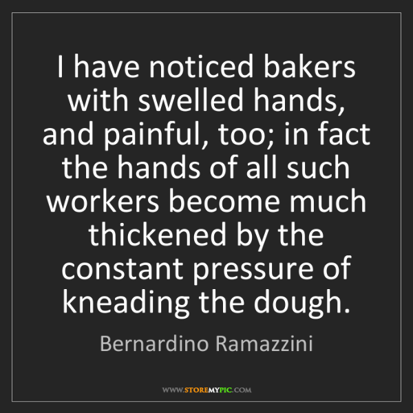 Bernardino Ramazzini: I have noticed bakers with swelled hands, and painful,...